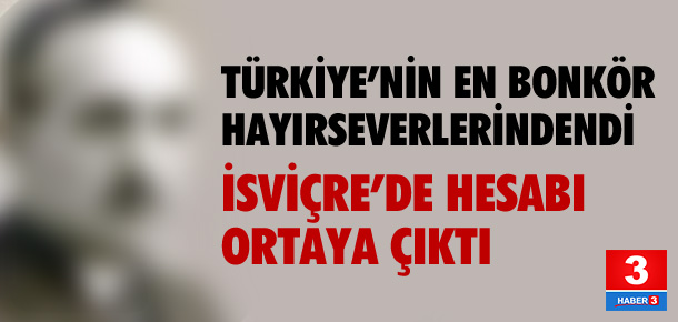 Türkiye'nin en bonkör hayırseverinin İsviçre'de hesabı çıktı !