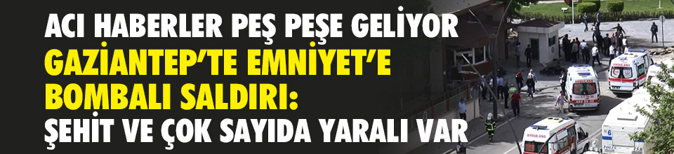 Gaziantep'te Emniyet'e bombalı saldırı: 1 şehit, 13 yaralı