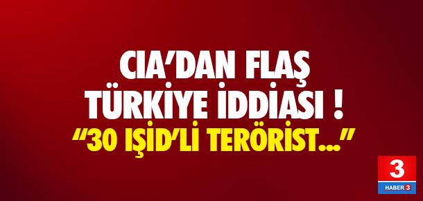 CIA'den flaş Türkiye iddiası: 30 IŞİD militanı..