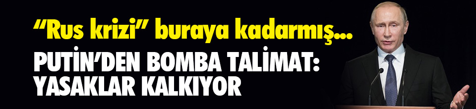 Putin'den Türkiye için bomba talimat: Yasaklar kalkıyor