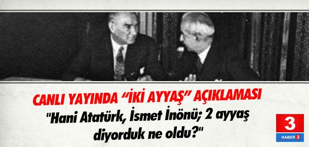 ''Hani Atatürk, İsmet İnönü? İki ayyaş diyorduk ne oldu?''