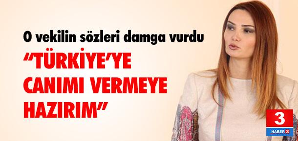 """""""Türkiye için canımı vermeye hazırım"""""""