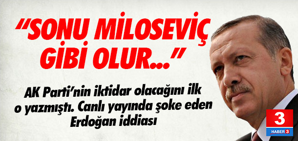 ''Erdoğan'ın sonu Miloseviç gibi olabilir''