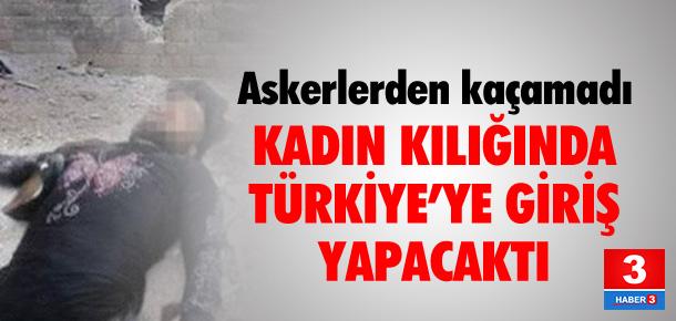 Kadın kılığında Türkiye'ye girecekti !