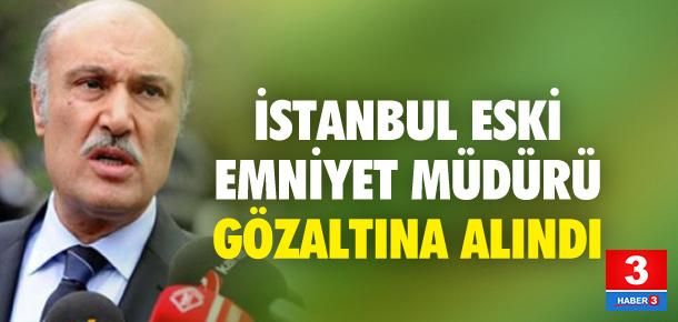İSTANBUL ESKİ EMNİYET MÜDÜRÜ GÖZALTINDA !