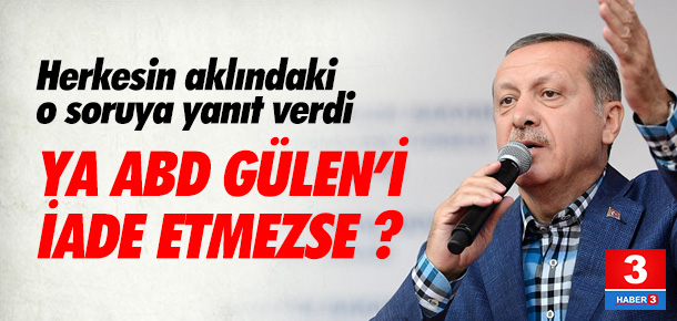 Erdoğan ''ya ABD Gülen'i vermezse ?'' sorusunu yanıtladı
