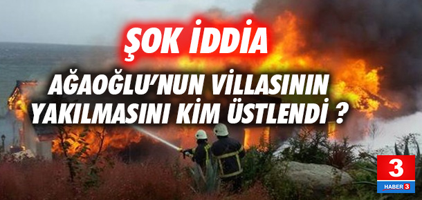Ağaoğlu'nun yanan villasıyla ilgili şok iddia