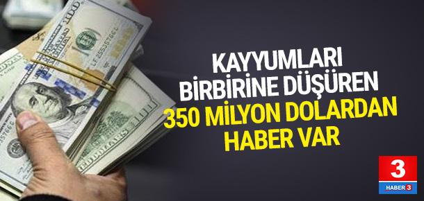 Kayyumları birbirine düşüren 350 milyon dolardan haber var