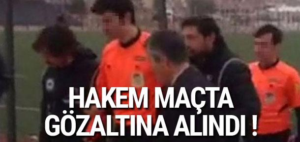 Hakem maçta gözaltına alındı !