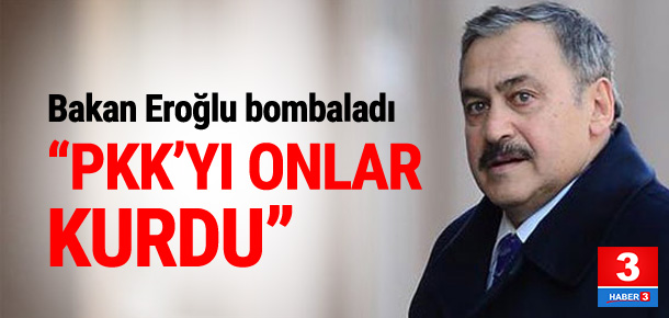 Bakan Eroğlu: ''PKK'yı onlar kurdu''
