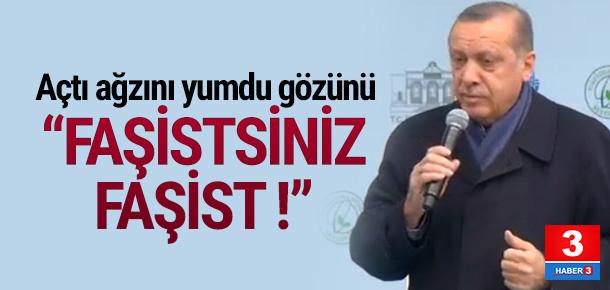 Erdoğan açtı ağzını yumdu gözünü: Faşistsiniz !