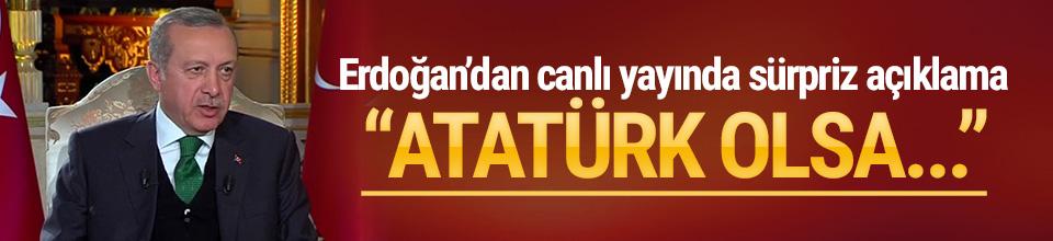 Erdoğan: Atatürk olsa ''evet'' derdi