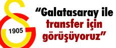 ''Galatasaray ile transfer için görüşüyoruz''