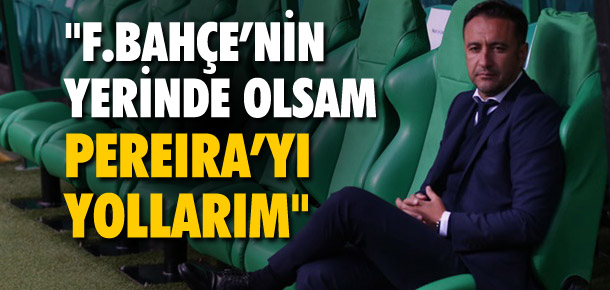 ''Fenerbahçe'nin yerinde olsam Pereira'yı yollarım''