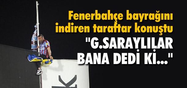 Fenerbahçe bayrağını indiren taraftar konuştu