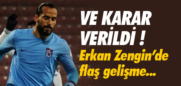 Erkan Zengin'de flaş gelişme!