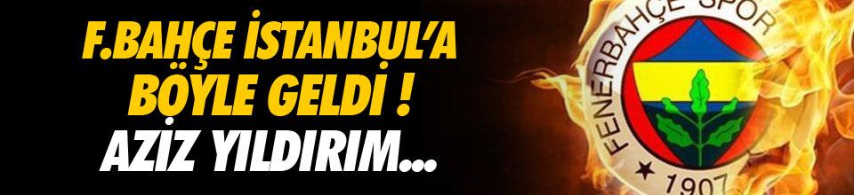 Fenerbahçe İstanbul'a böyle geldi !