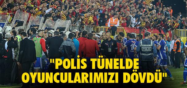''Polis tünelde oyuncularımızı dövdü''