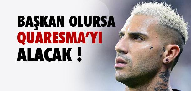Başkan olursa Quaresma'yı alacak !