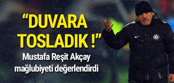Mustafa Reşit Akçay: Duvara tosladık